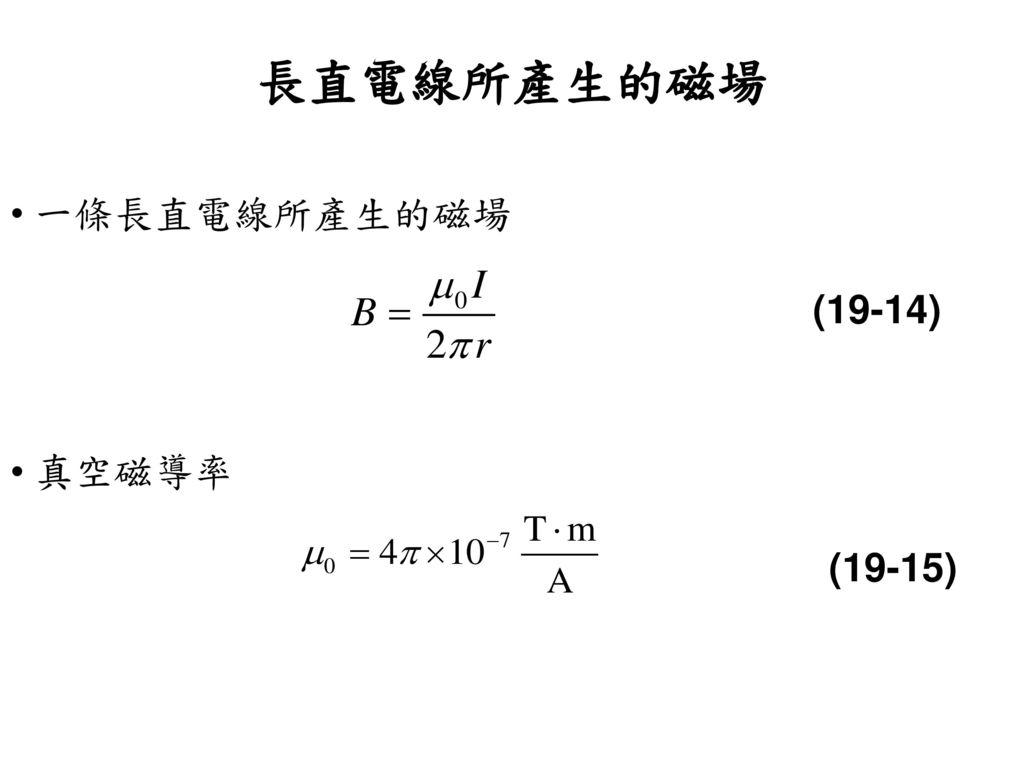 長直電線所產生的磁場 一條長直電線所產生的磁場 (19-14) 真空磁導率 (19-15)