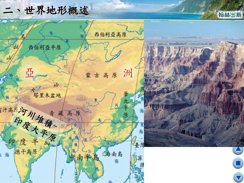 二、世界地形概述 河川堆積- 印度大平原 河川侵蝕- 美國大峽谷 美國大峽谷