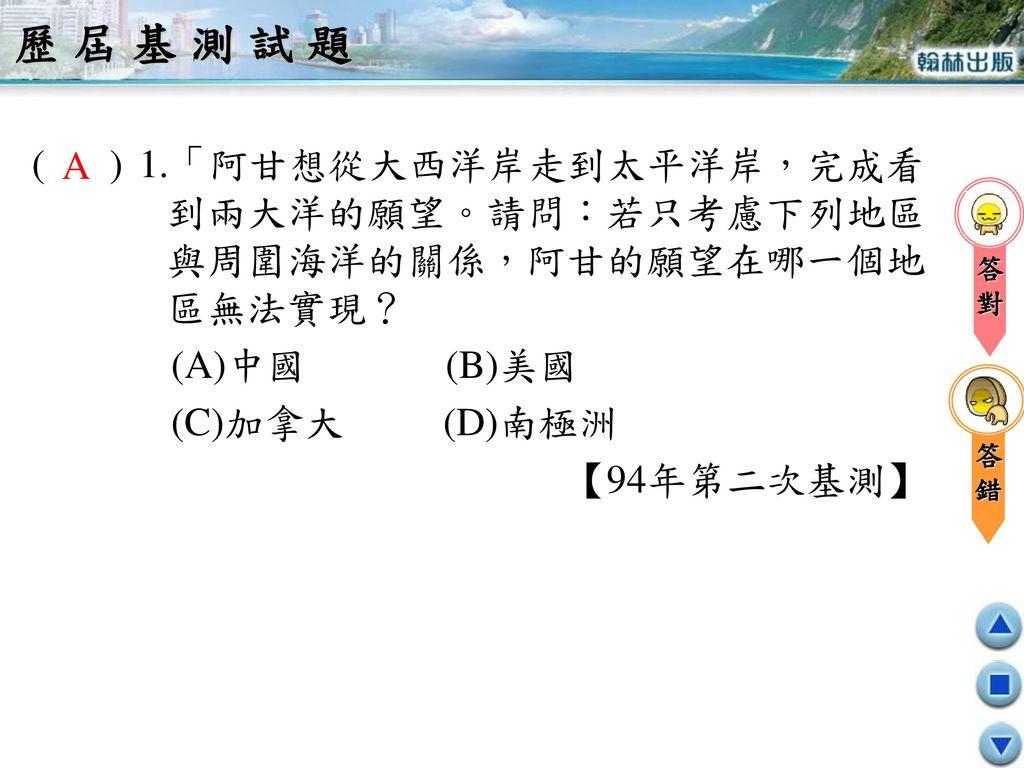 歷屆基測試題 ( ) 1.「阿甘想從大西洋岸走到太平洋岸,完成看到兩大洋的願望。請問:若只考慮下列地區與周圍海洋的關係,阿甘的願望在哪一個地區無法實現? (A)中國 (B)美國.