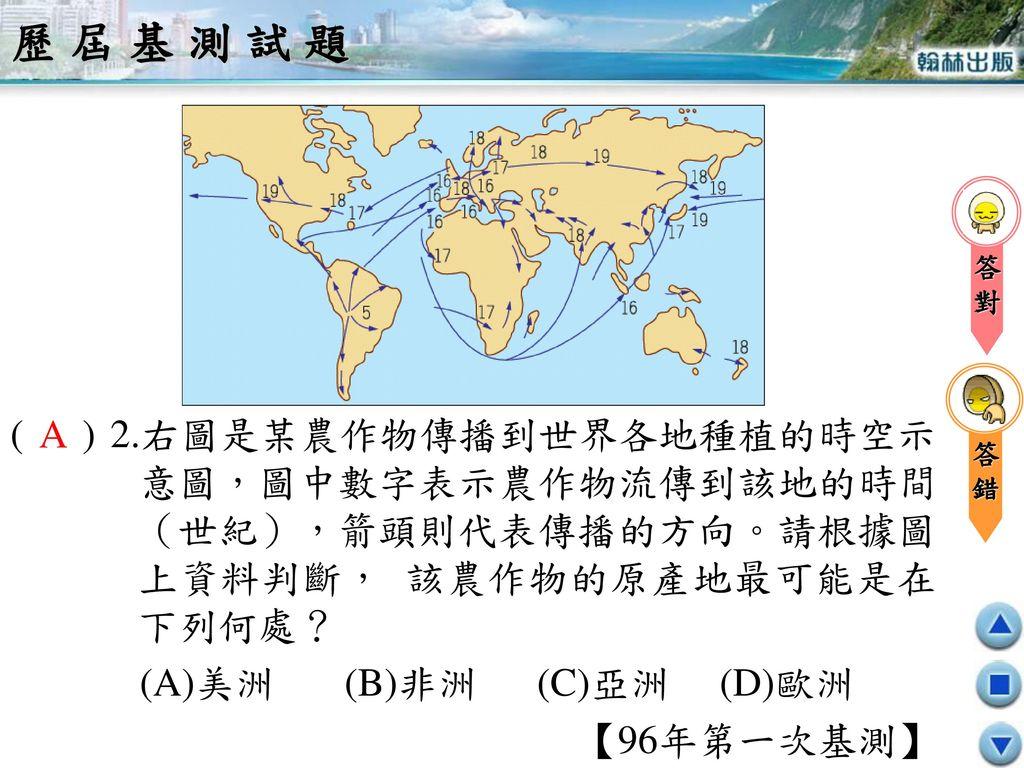 歷屆基測試題 答. 錯. 對. ( ) 2.右圖是某農作物傳播到世界各地種植的時空示意圖,圖中數字表示農作物流傳到該地的時間(世紀),箭頭則代表傳播的方向。請根據圖上資料判斷, 該農作物的原產地最可能是在下列何處?