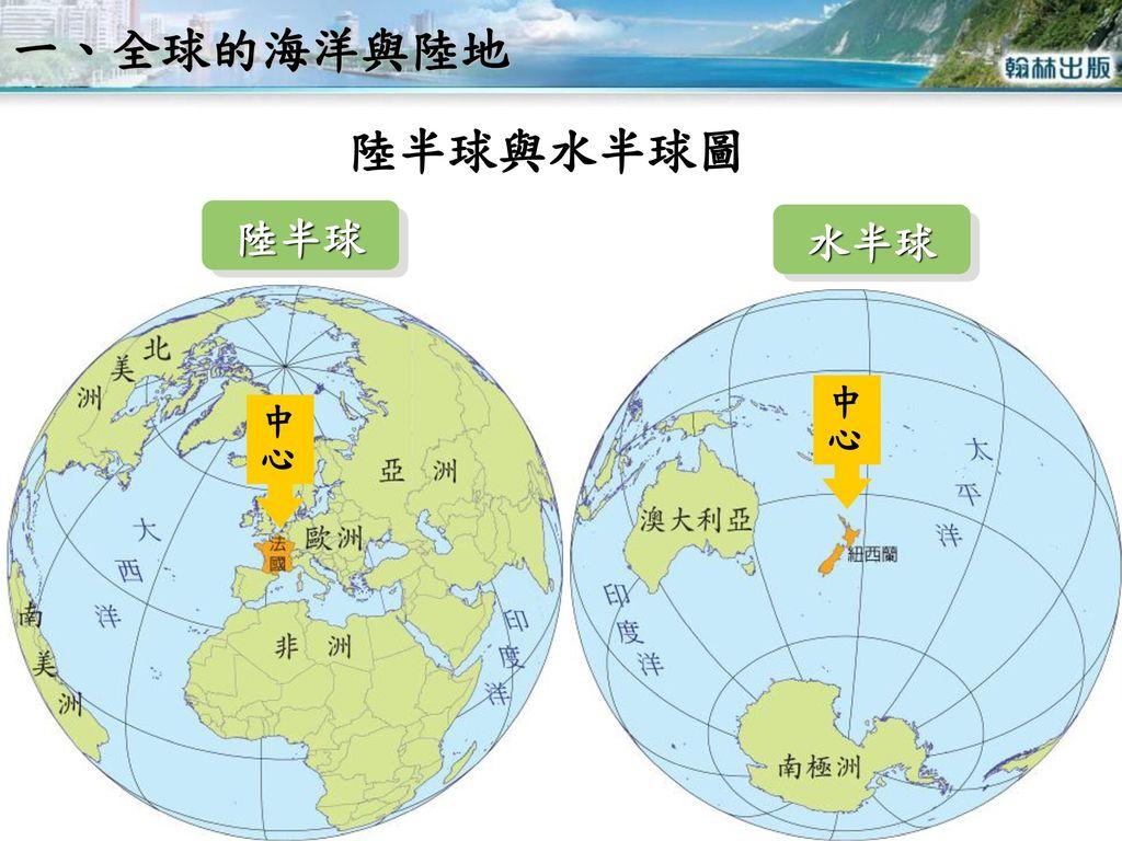 一、全球的海洋與陸地 陸半球與水半球圖 陸半球 水半球 中心 中心