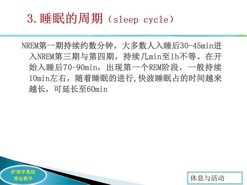 3.睡眠的周期(sleep cycle) NREM第一期持续约数分钟,大多数人入睡后30-45min进 入NREM第三期与第四期,持续几min至1h不等。在开 始入睡后70-90min,出现第一个REM阶段,一般持续 10min左右,随着睡眠的进行,快波睡眠占的时间越来 越长,可延长至60min.