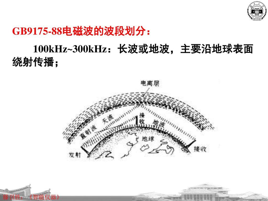 GB9175-88电磁波的波段划分: 100kHz~300kHz:长波或地波,主要沿地球表面绕射传播;