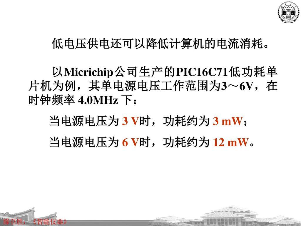 低电压供电还可以降低计算机的电流消耗。 以Micrichip公司生产的PIC16C71低功耗单片机为例,其单电源电压工作范围为3~6V,在时钟频率 4.0MHz 下: 当电源电压为 3 V时,功耗约为 3 mW;