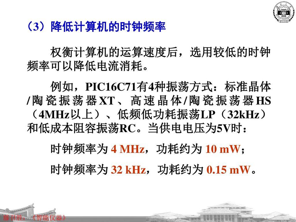 (3)降低计算机的时钟频率 权衡计算机的运算速度后,选用较低的时钟频率可以降低电流消耗。 例如,PIC16C71有4种振荡方式:标准晶体/陶瓷振荡器XT、高速晶体/陶瓷振荡器HS(4MHz以上)、低频低功耗振荡LP(32kHz)和低成本阻容振荡RC。当供电电压为5V时: