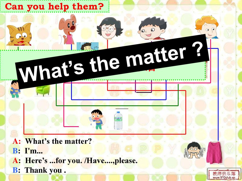 What's the matter 根据连线完成对话 Can you help them A: What's the matter