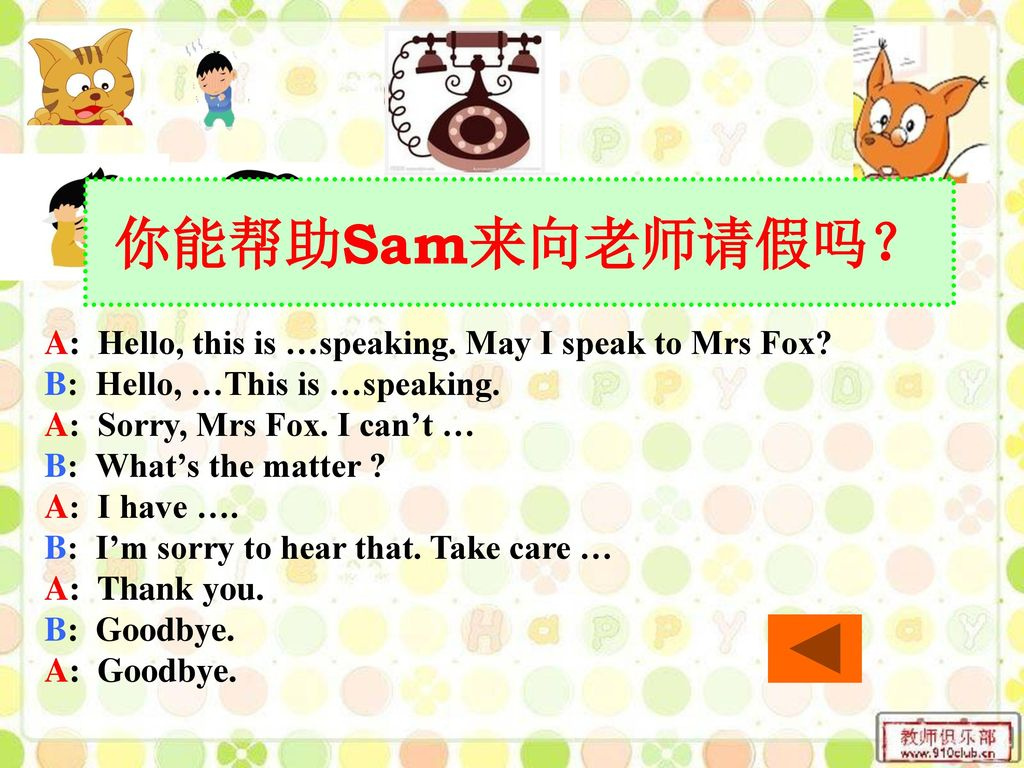 你能帮助Sam来向老师请假吗? A: Hello, this is …speaking. May I speak to Mrs Fox