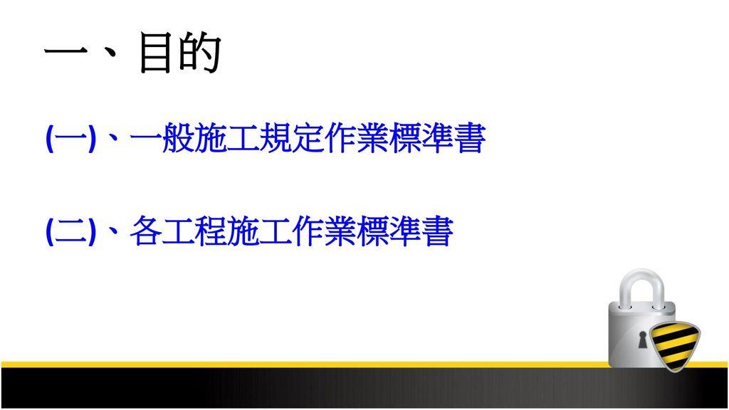 一、目的 (一)、一般施工規定作業標準書 (二)、各工程施工作業標準書
