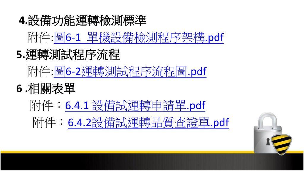 4.設備功能運轉檢測標準 附件:圖6-1 單機設備檢測程序架構.pdf. 5.運轉測試程序流程. 附件:圖6-2運轉測試程序流程圖.pdf. 6 .相關表單. 附件:6.4.1 設備試運轉申請單.pdf.