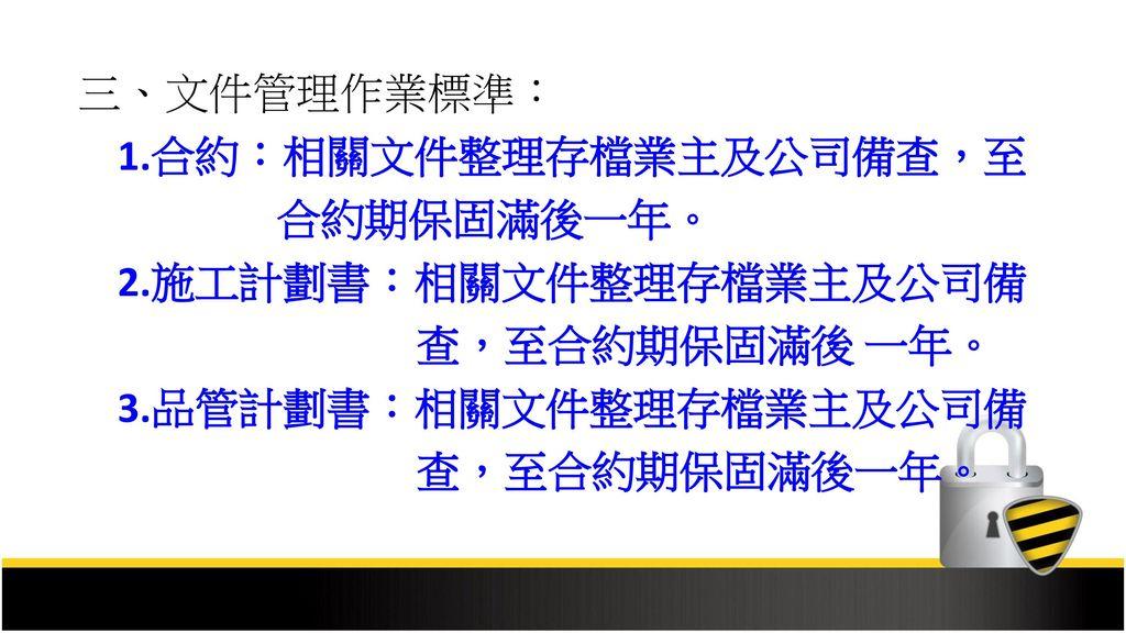 三、文件管理作業標準: 1.合約:相關文件整理存檔業主及公司備查,至. 合約期保固滿後一年。 2.施工計劃書:相關文件整理存檔業主及公司備. 查,至合約期保固滿後 一年。 3.品管計劃書:相關文件整理存檔業主及公司備.