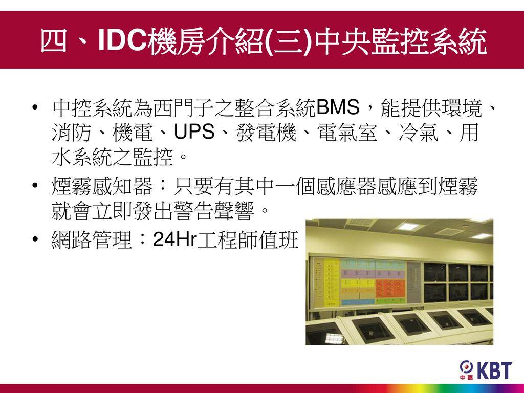 四、IDC機房介紹(三)中央監控系統 中控系統為西門子之整合系統BMS,能提供環境、消防、機電、UPS、發電機、電氣室、冷氣、用水系統之監控。 煙霧感知器:只要有其中一個感應器感應到煙霧就會立即發出警告聲響。