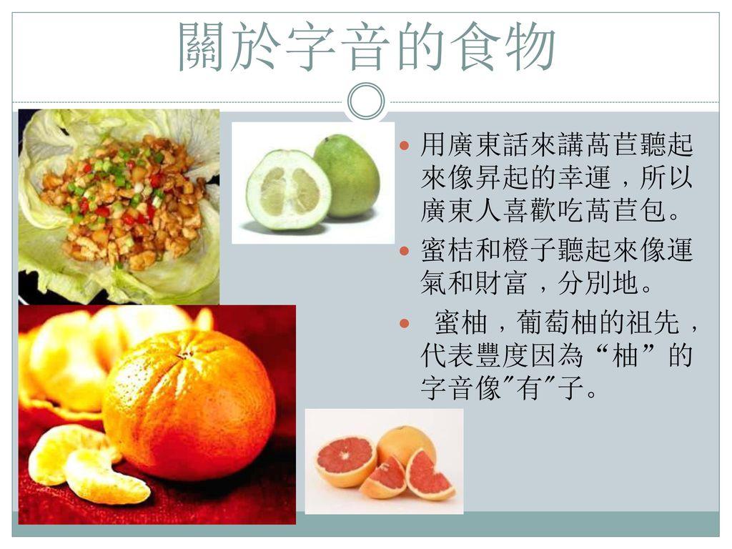 關於字音的食物 用廣東話來講萵苣聽起來像昇起的幸運﹐所以廣東人喜歡吃萵苣包。 蜜桔和橙子聽起來像運氣和財富﹐分別地。