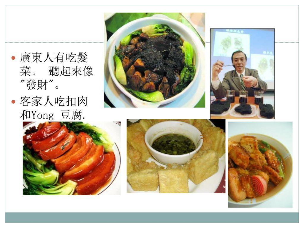 廣東人有吃髮菜。 聽起來像 發財 。 客家人吃扣肉和Yong 豆腐.
