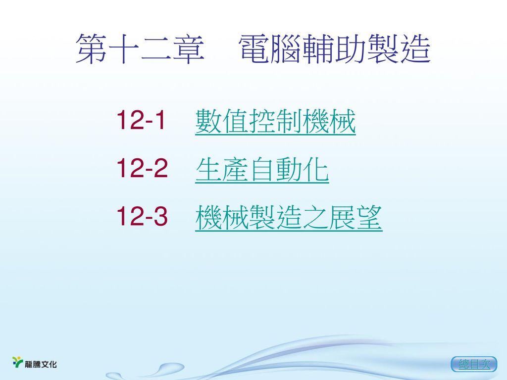 第十二章 電腦輔助製造 12-1 數值控制機械 12-2 生產自動化 12-3 機械製造之展望 總目次