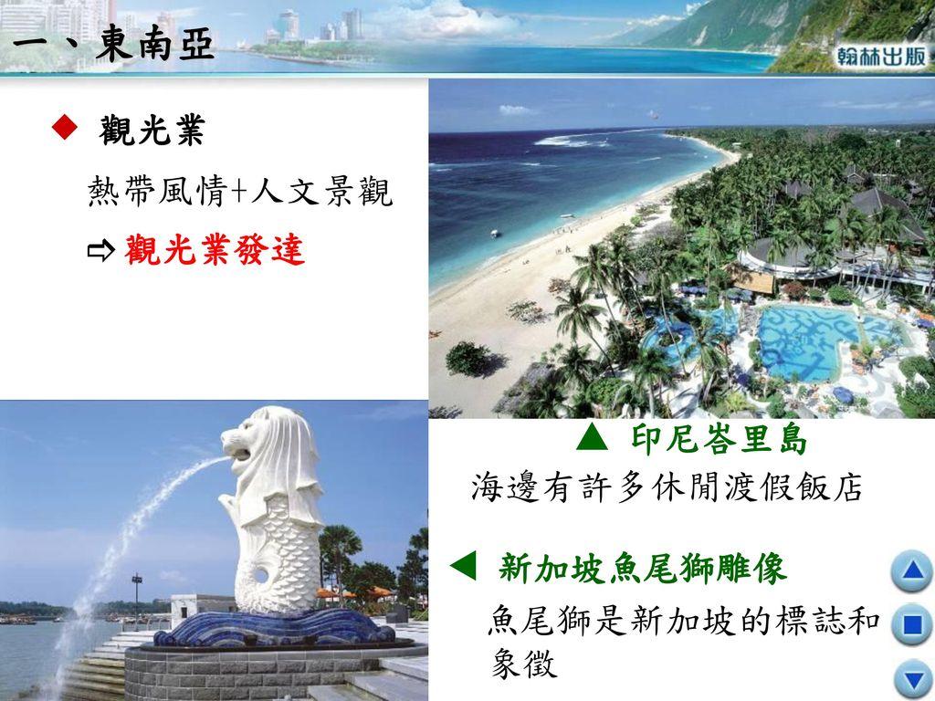 一、東南亞  觀光業 熱帶風情+人文景觀  觀光業發達  印尼峇里島 海邊有許多休閒渡假飯店  新加坡魚尾獅雕像