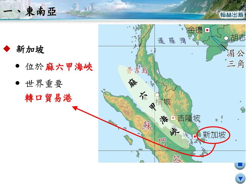 一、東南亞  新加坡  位於  世界重要 麻六甲海峽 麻六甲海峽 轉口貿易港