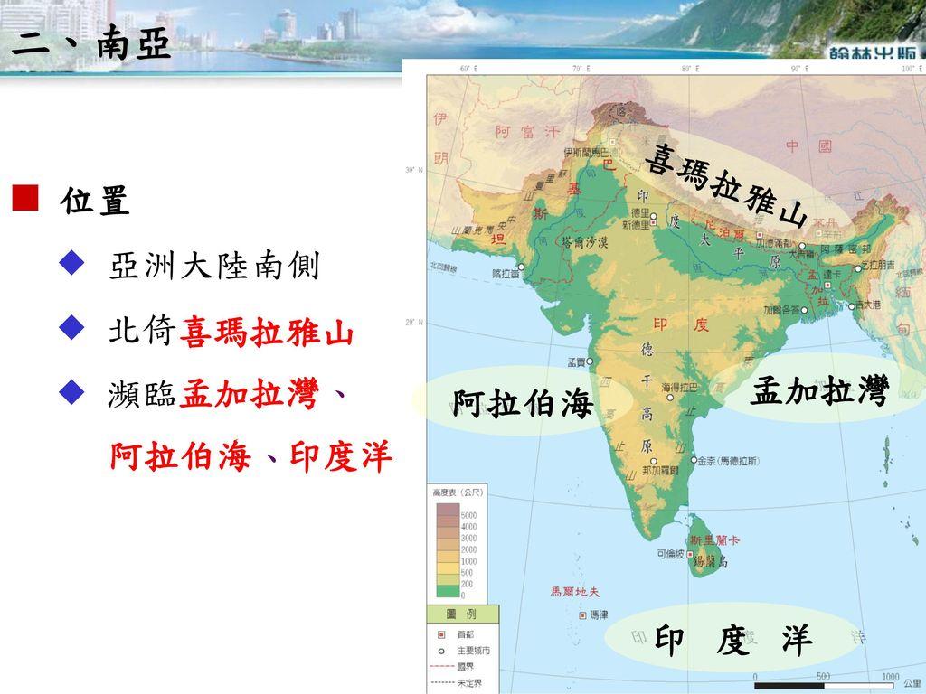 二、南亞 喜瑪拉雅山  位置  亞洲大陸南側  北倚  瀕臨 、 、 喜瑪拉雅山 孟加拉灣 孟加拉灣 阿拉伯海 阿拉伯海 印度洋