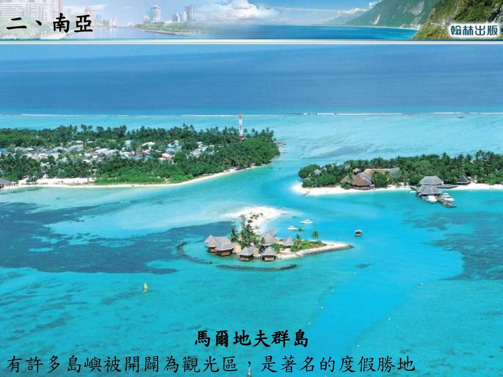 二、南亞 馬爾地夫群島 有許多島嶼被開闢為觀光區,是著名的度假勝地