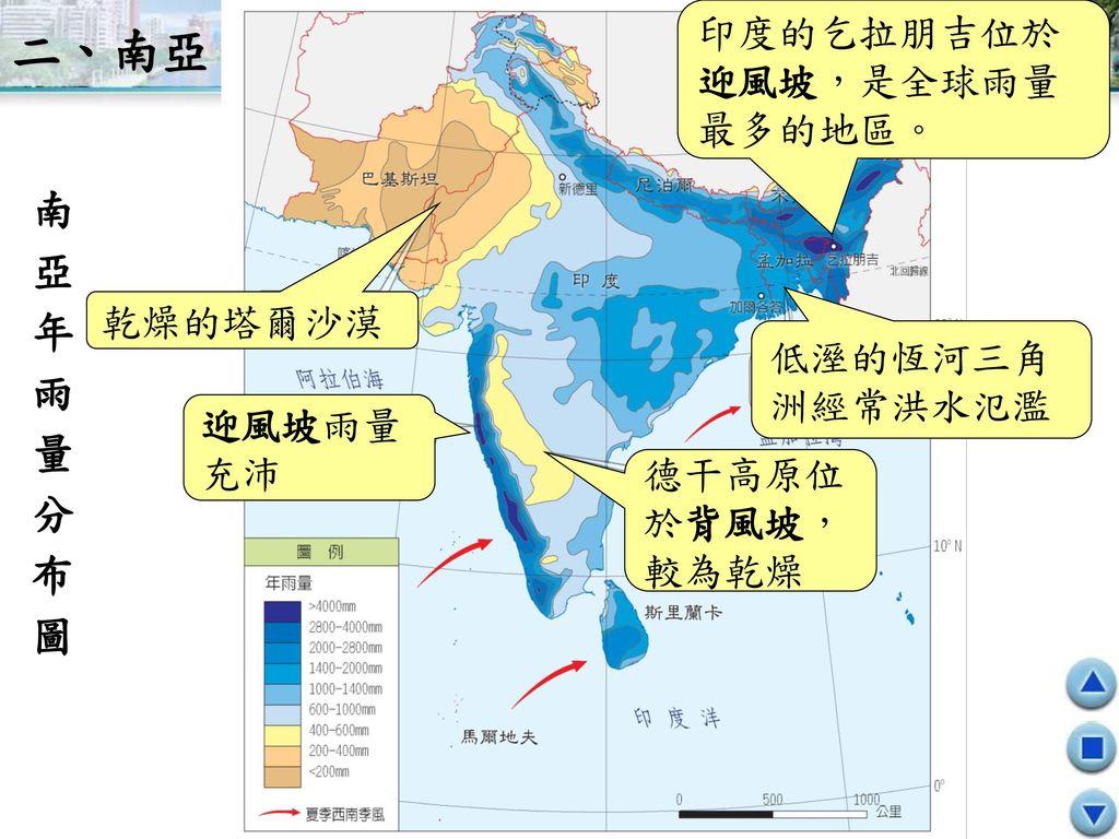 二、南亞 南亞年雨量分布圖 印度的乞拉朋吉位於 迎風坡,是全球雨量 最多的地區。 乾燥的塔爾沙漠 低溼的恆河三角 洲經常洪水氾濫