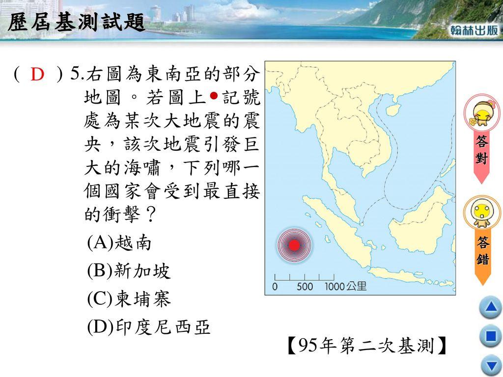 歷屆基測試題 ( ) 5.右圖為東南亞的部分地圖。若圖上記號處為某次大地震的震央,該次地震引發巨大的海嘯,下列哪一個國家會受到最直接的衝擊? (A)越南. (B)新加坡. (C)柬埔寨.