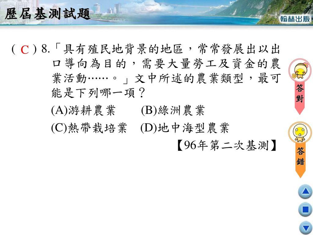 歷屆基測試題 ( ) 8.「具有殖民地背景的地區,常常發展出以出口導向為目的,需要大量勞工及資金的農業活動⋯⋯。」文中所述的農業類型,最可能是下列哪一項? (A)游耕農業 (B)綠洲農業.