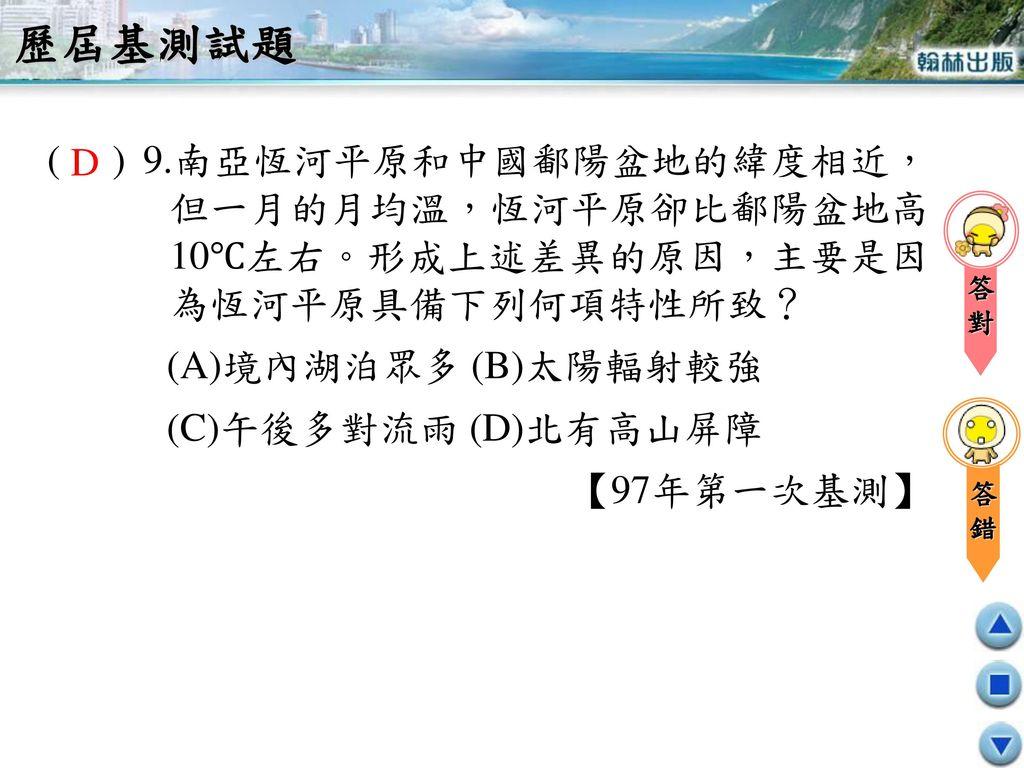 歷屆基測試題 ( ) 9.南亞恆河平原和中國鄱陽盆地的緯度相近,但一月的月均溫,恆河平原卻比鄱陽盆地高10℃左右。形成上述差異的原因,主要是因為恆河平原具備下列何項特性所致? (A)境內湖泊眾多 (B)太陽輻射較強.