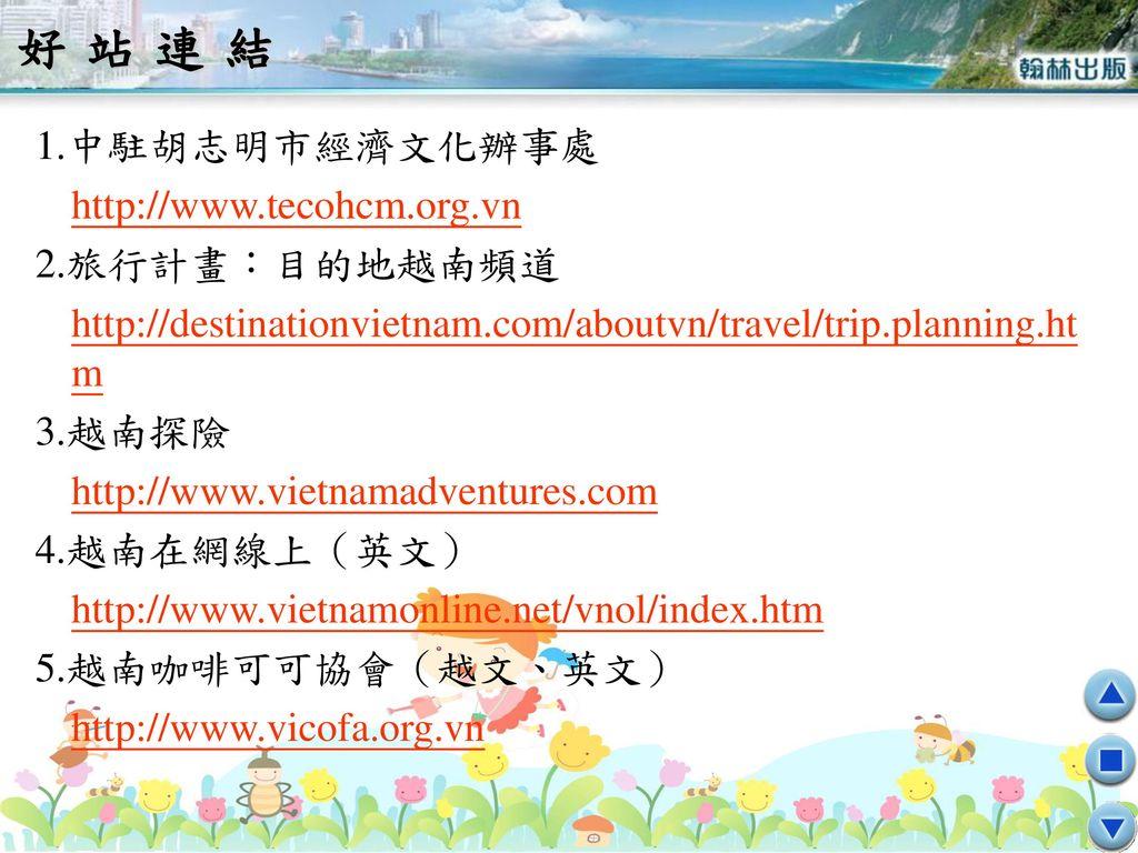 好站連結 1.中駐胡志明市經濟文化辦事處 http://www.tecohcm.org.vn 2.旅行計畫:目的地越南頻道