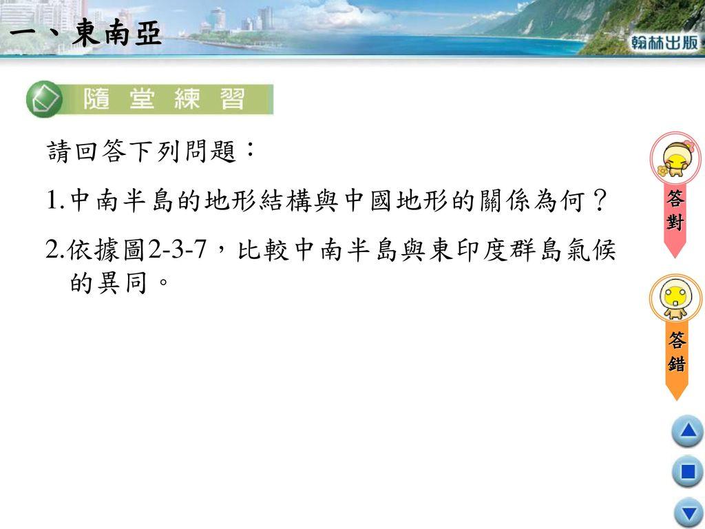 一、東南亞 請回答下列問題: 1.中南半島的地形結構與中國地形的關係為何? 2.依據圖2-3-7,比較中南半島與東印度群島氣候的異同。 對