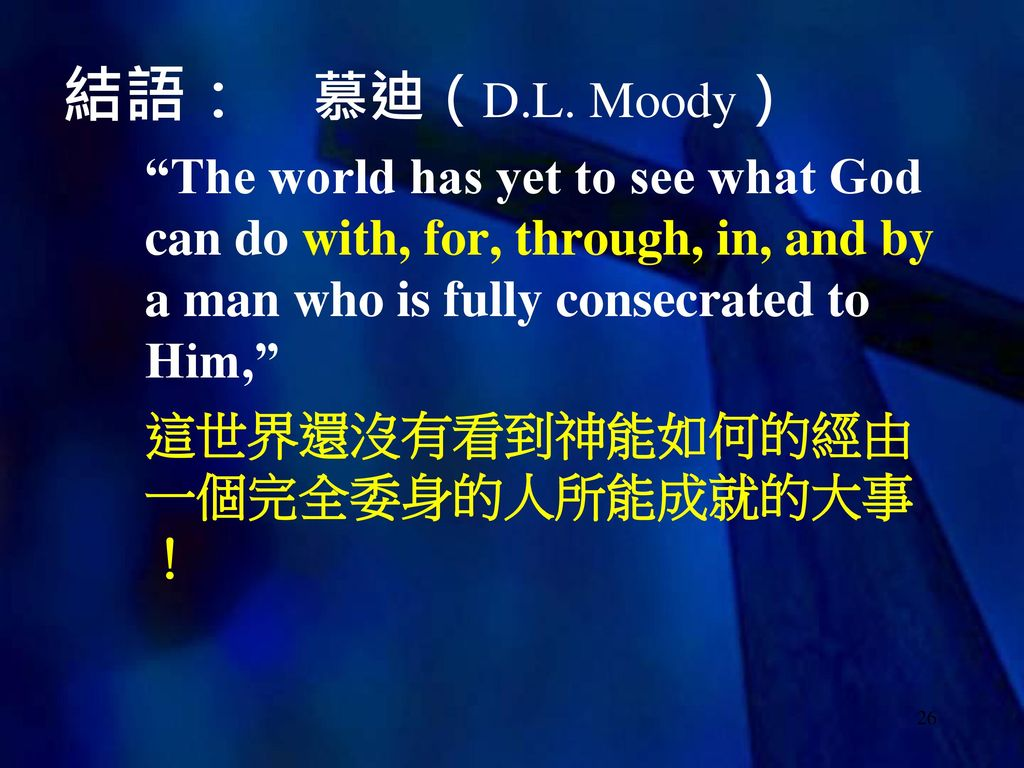 結語: 慕迪(D.L. Moody) The world has yet to see what God can do with, for, through, in, and by a man who is fully consecrated to Him,