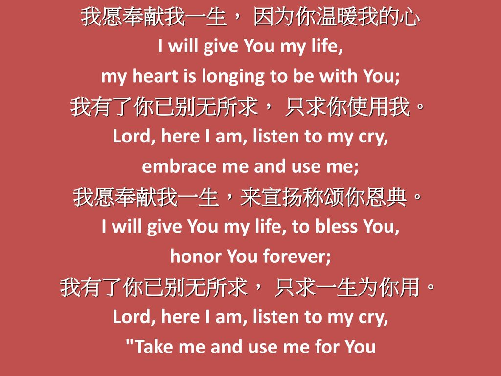 我愿奉献我一生, 因为你温暖我的心 I will give You my life, my heart is longing to be with You; 我有了你已别无所求, 只求你使用我。 Lord, here I am, listen to my cry, embrace me and use me; 我愿奉献我一生,来宣扬称颂你恩典。 I will give You my life, to bless You, honor You forever; 我有了你已别无所求, 只求一生为你用。 Lord, here I am, listen to my cry, Take me and use me for You