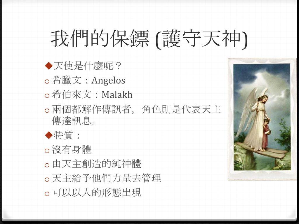 我們的保鏢 (護守天神) 天使是什麼呢? 希臘文:Angelos 希伯來文:Malakh 兩個都解作傳訊者,角色則是代表天主傳達訊息。
