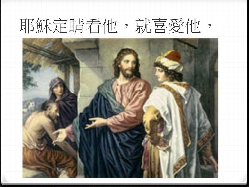 耶穌定睛看他,就喜愛他,