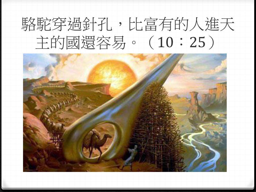 駱駝穿過針孔,比富有的人進天主的國還容易。(10:25)