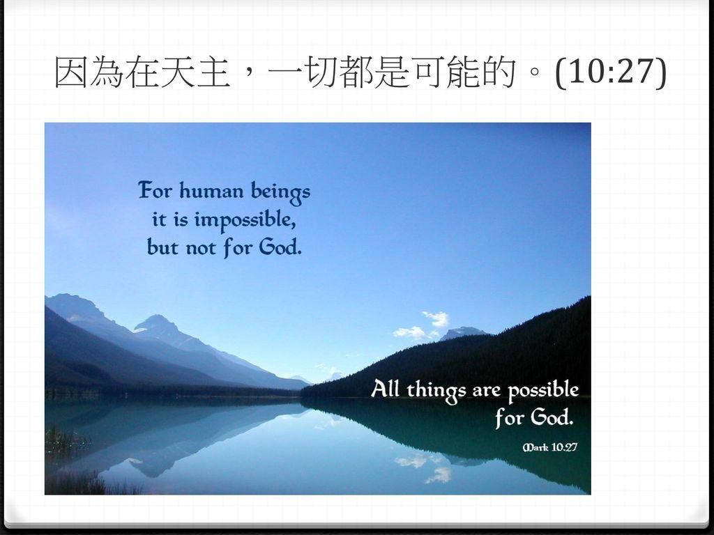 因為在天主,一切都是可能的。(10:27)