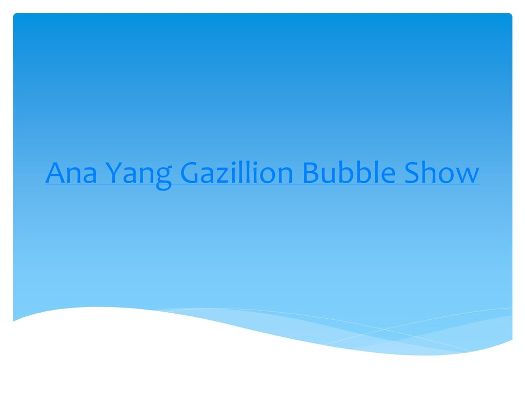 Ana Yang Gazillion Bubble Show