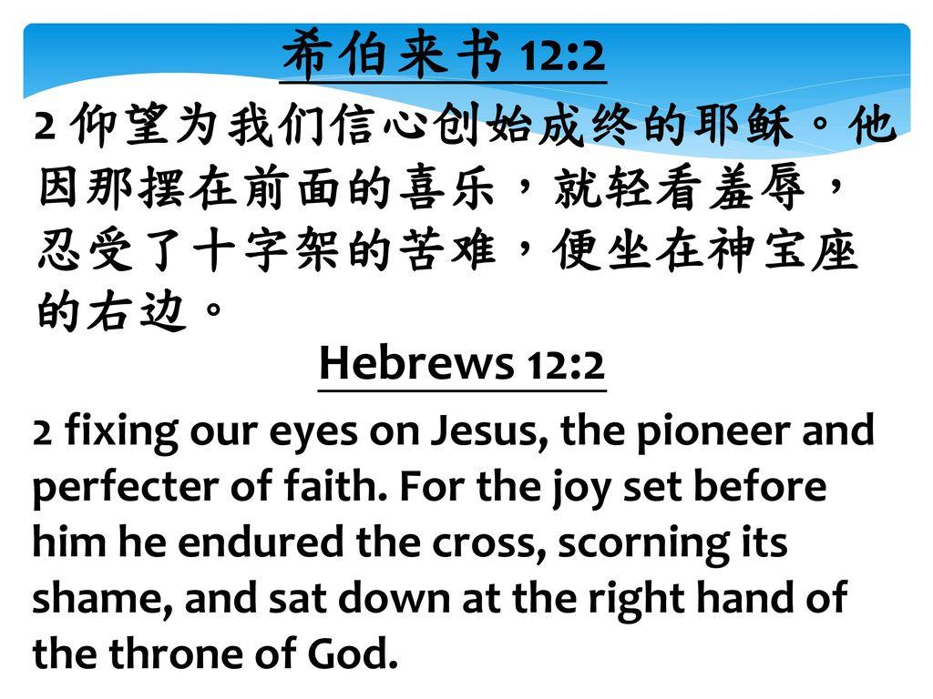 希伯来书 12:2 2 仰望为我们信心创始成终的耶稣。他因那摆在前面的喜乐,就轻看羞辱,忍受了十字架的苦难,便坐在神宝座的右边。