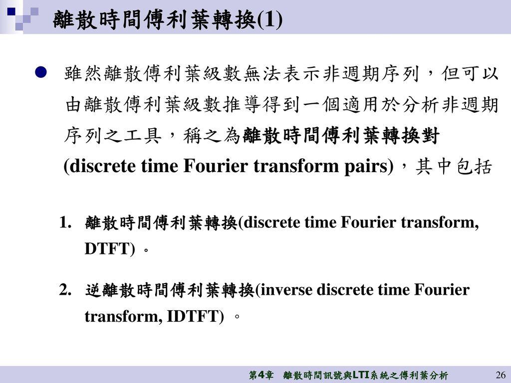 離散時間傅利葉轉換(1) 雖然離散傅利葉級數無法表示非週期序列,但可以 由離散傅利葉級數推導得到一個適用於分析非週期 序列之工具,稱之為離散時間傅利葉轉換對 (discrete time Fourier transform pairs),其中包括.