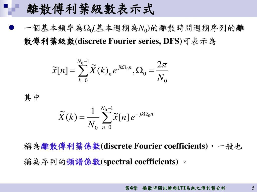 離散傅利葉級數表示式 ㄧ個基本頻率為0(基本週期為N0)的離散時間週期序列的離散傅利葉級數(discrete Fourier series, DFS)可表示為. 其中.