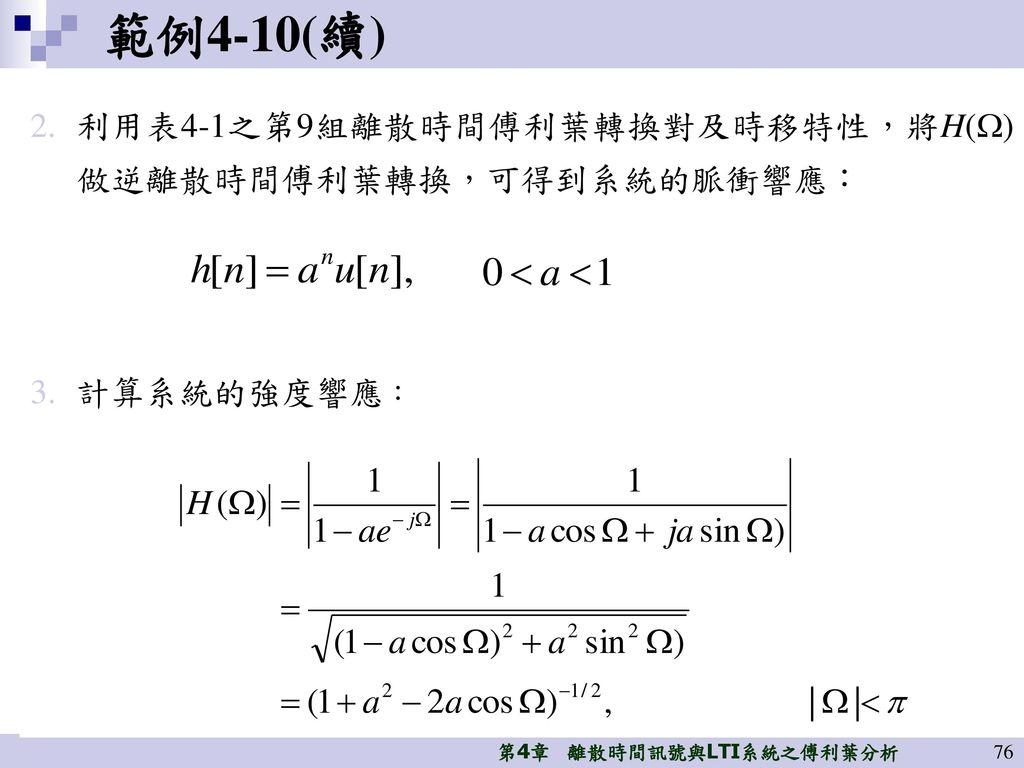 範例4-10(續) 利用表4-1之第9組離散時間傅利葉轉換對及時移特性,將H()做逆離散時間傅利葉轉換,可得到系統的脈衝響應: