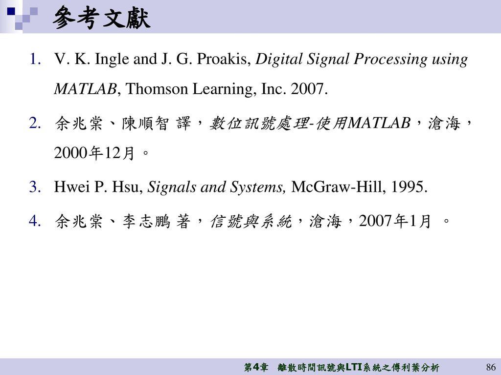 參考文獻 V. K. Ingle and J. G. Proakis, Digital Signal Processing using MATLAB, Thomson Learning, Inc. 2007.