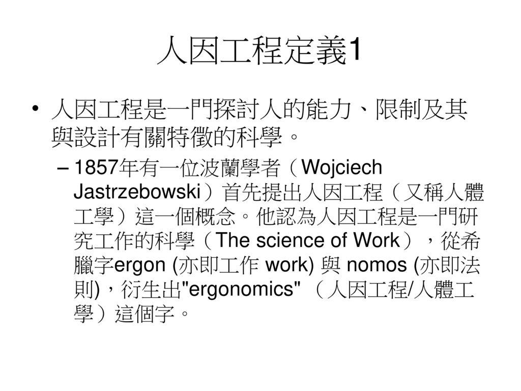 人因工程定義1 人因工程是一門探討人的能力、限制及其與設計有關特徵的科學。