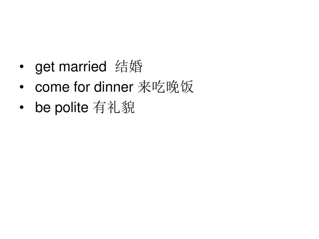 get married 结婚 come for dinner 来吃晚饭 be polite 有礼貌
