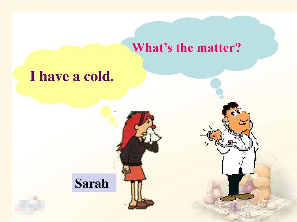 What's the matter I have a cold. Sarah