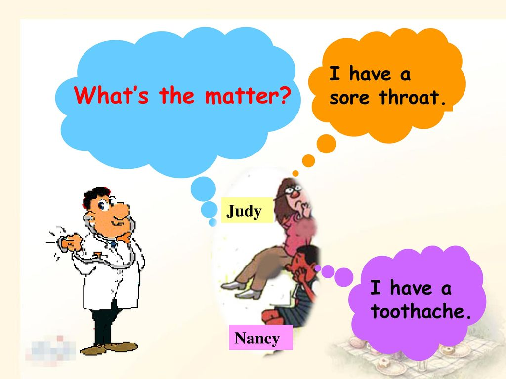 What's the matter I have a sore throat. I have a toothache. Judy