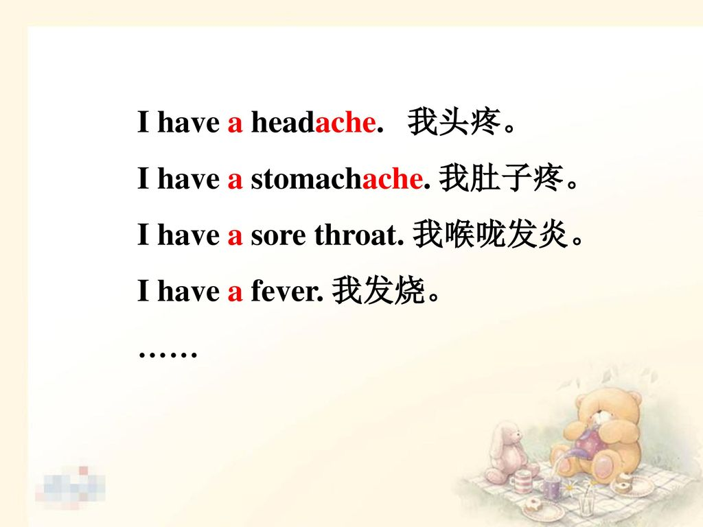 I have a headache. 我头疼。 I have a stomachache. 我肚子疼。 I have a sore throat. 我喉咙发炎。 I have a fever. 我发烧。