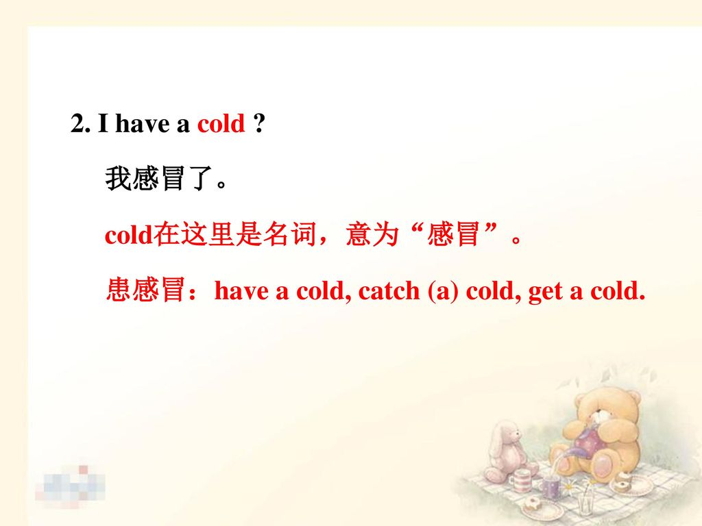 2. I have a cold 我感冒了。 cold在这里是名词,意为 感冒 。 患感冒:have a cold, catch (a) cold, get a cold.