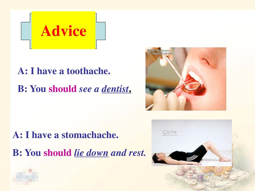 Advice A: I have a toothache. B: You should see a dentist.