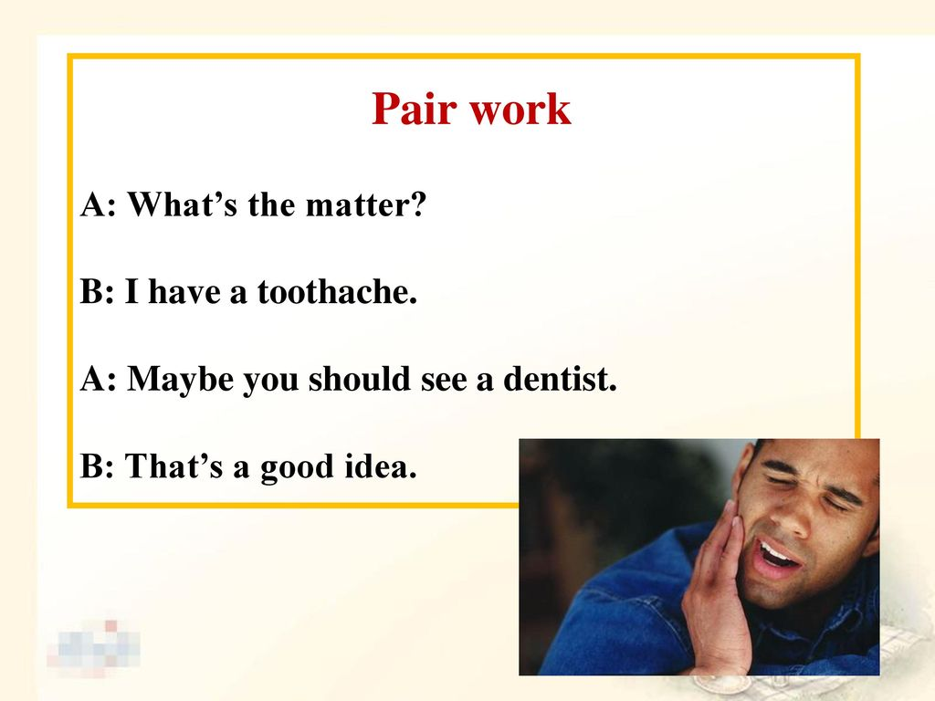 Pair work A: What's the matter B: I have a toothache.