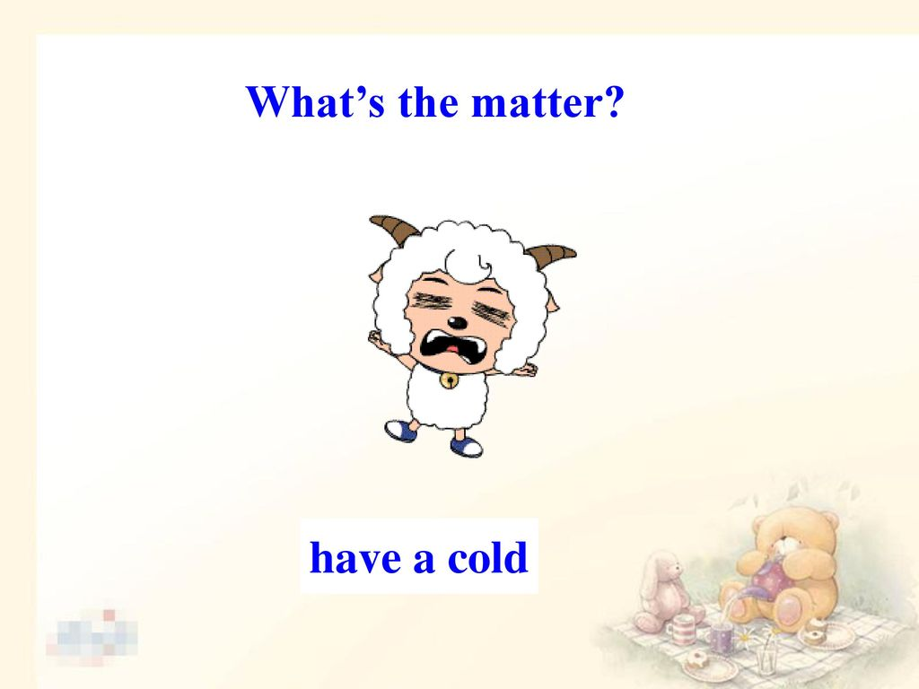 What's the matter have a cold