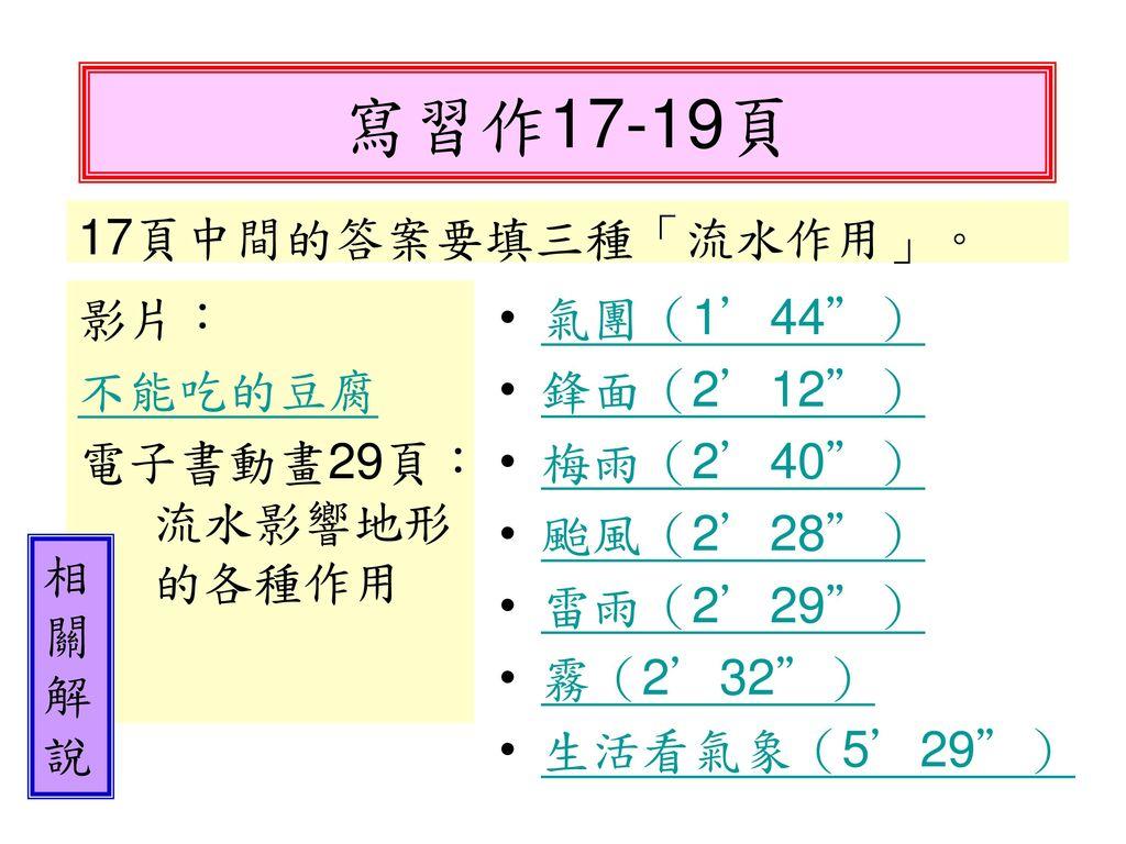 寫習作17-19頁 17頁中間的答案要填三種「流水作用」。 影片: 不能吃的豆腐 電子書動畫29頁:流水影響地形的各種作用